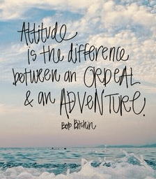 Attitude is the difference between and ordeal and an adventure